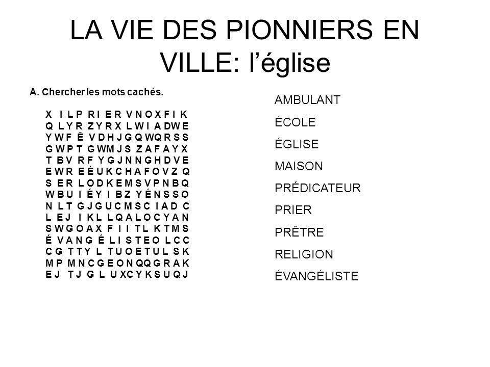 LA VIE DES PIONNIERS EN VILLE: léglise A. Chercher les mots cachés. X I L P R I E R V N O X F I K Q L Y R Z Y R X L W I A DW E Y W F Ê V D H J G Q WQ