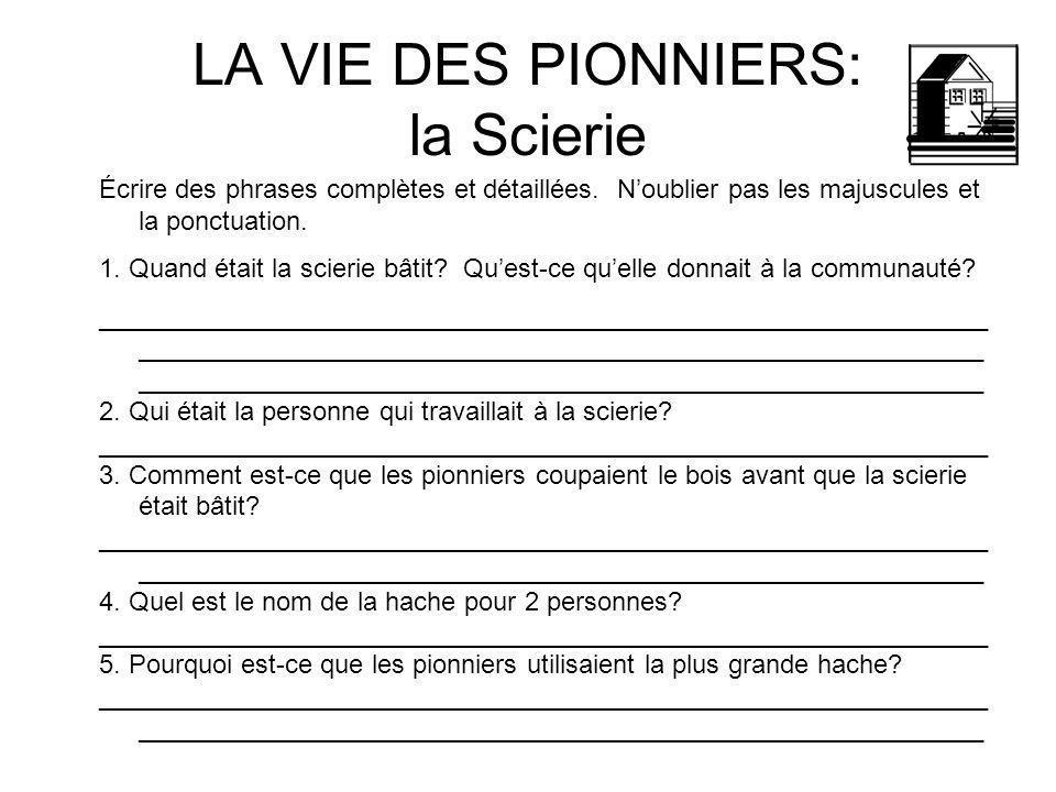 LA VIE DES PIONNIERS: la Scierie Écrire des phrases complètes et détaillées. Noublier pas les majuscules et la ponctuation. 1. Quand était la scierie