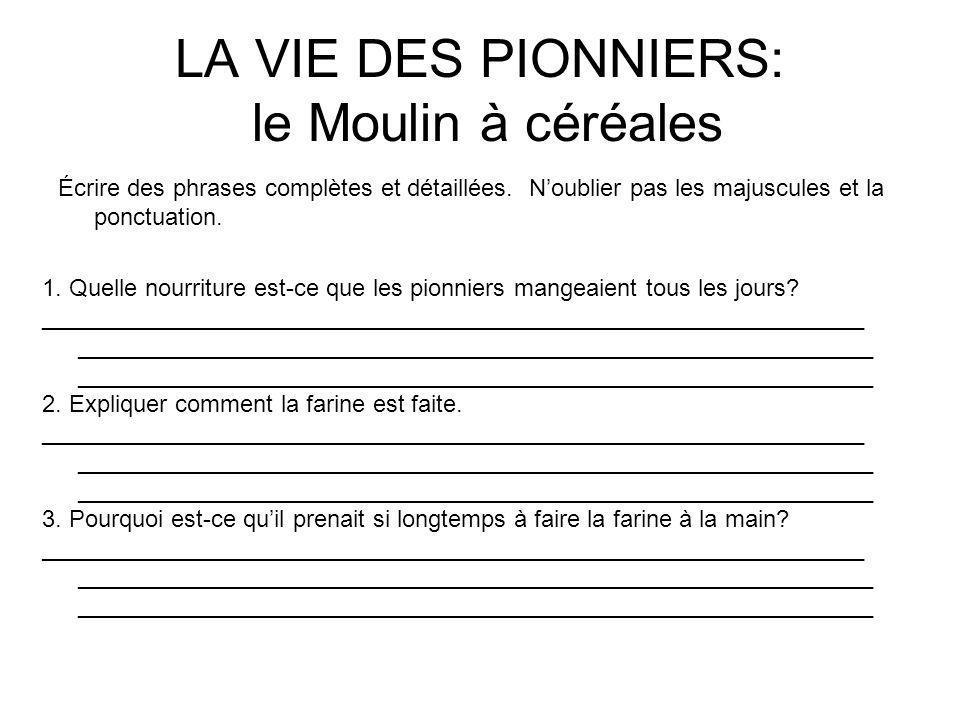 LA VIE DES PIONNIERS: le Moulin à céréales Écrire des phrases complètes et détaillées. Noublier pas les majuscules et la ponctuation. 1. Quelle nourri