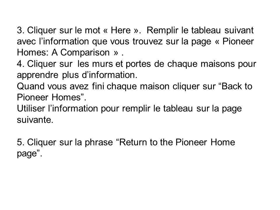 3. Cliquer sur le mot « Here ». Remplir le tableau suivant avec linformation que vous trouvez sur la page « Pioneer Homes: A Comparison ». 4. Cliquer