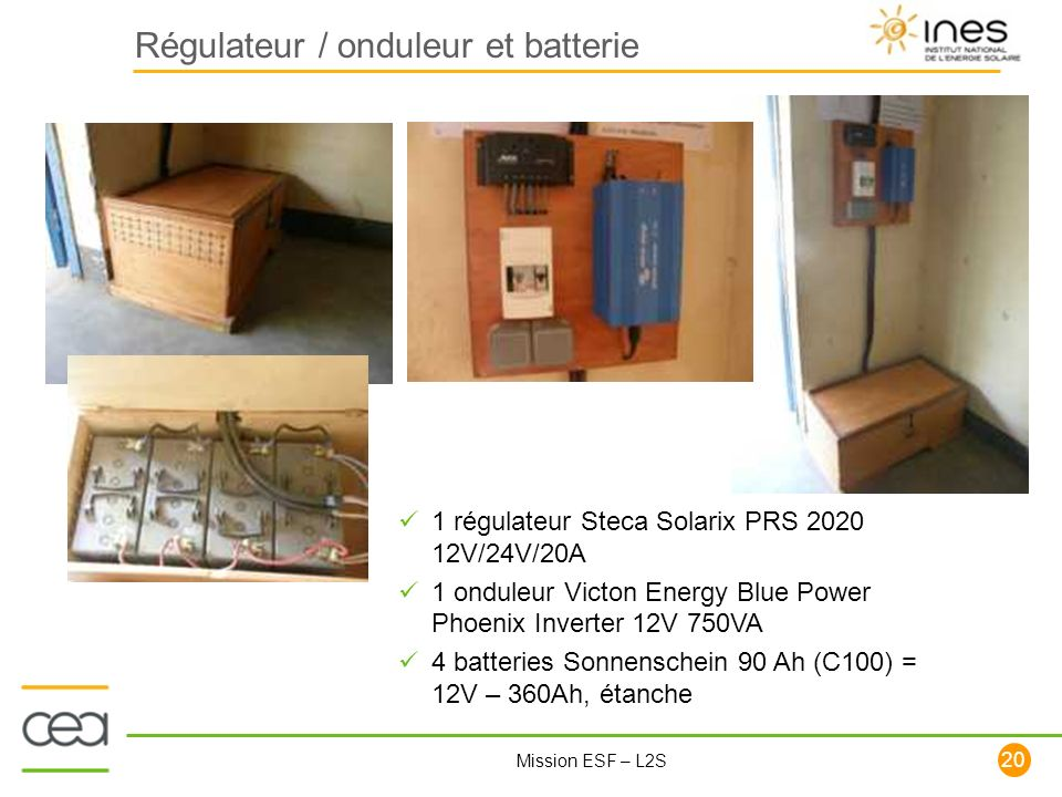 20 Mission ESF – L2S Régulateur / onduleur et batterie 1 régulateur Steca Solarix PRS 2020 12V/24V/20A 1 onduleur Victon Energy Blue Power Phoenix Inv