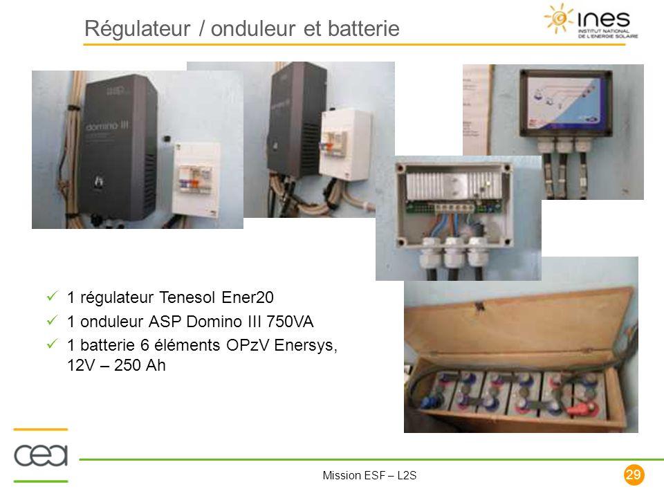 29 Mission ESF – L2S Régulateur / onduleur et batterie 1 régulateur Tenesol Ener20 1 onduleur ASP Domino III 750VA 1 batterie 6 éléments OPzV Enersys,