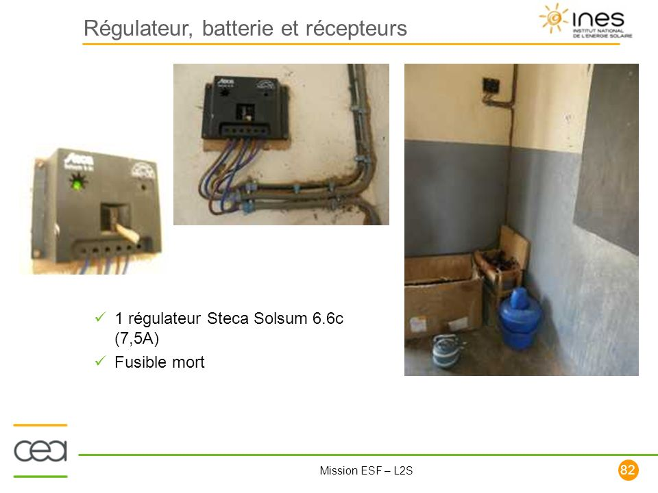 82 Mission ESF – L2S Régulateur, batterie et récepteurs 1 régulateur Steca Solsum 6.6c (7,5A) Fusible mort
