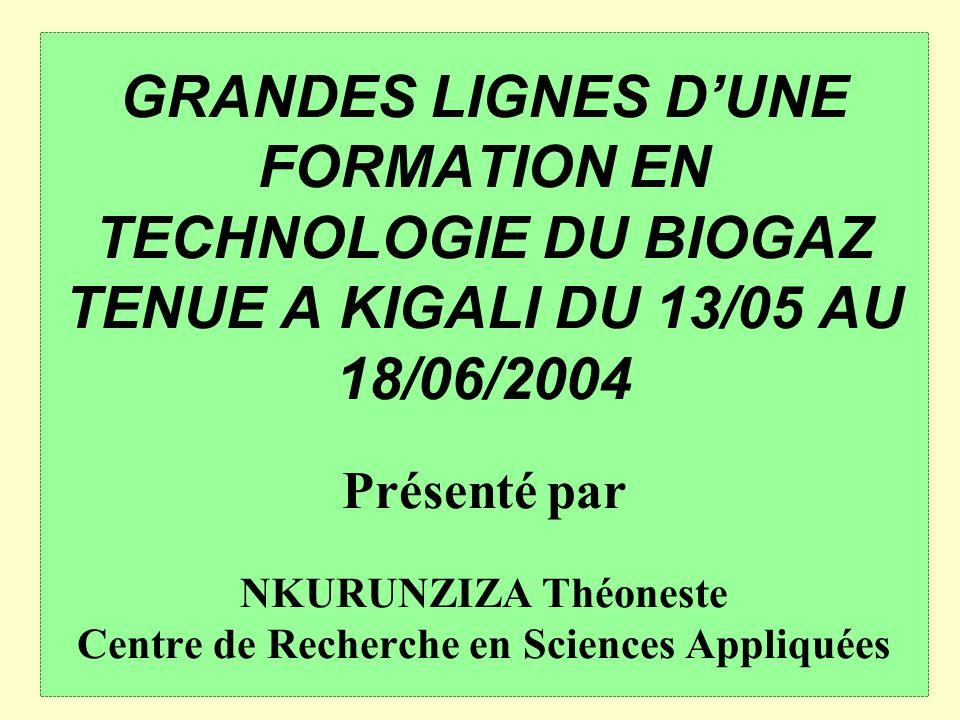 GRANDES LIGNES DUNE FORMATION EN TECHNOLOGIE DU BIOGAZ TENUE A KIGALI DU 13/05 AU 18/06/2004 Présenté par NKURUNZIZA Théoneste Centre de Recherche en