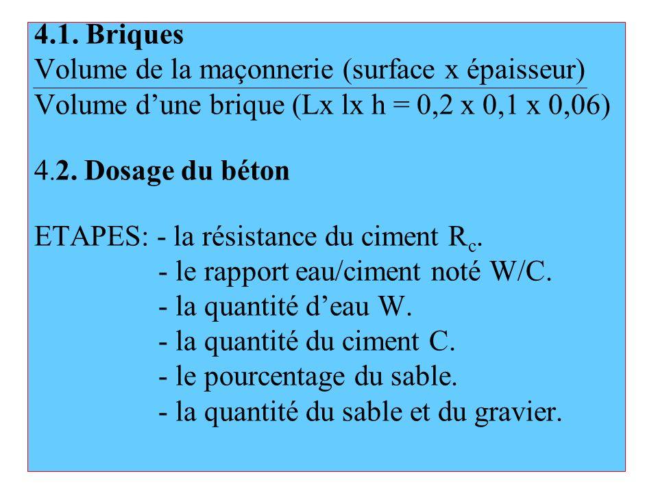 4.1. Briques Volume de la maçonnerie (surface x épaisseur) Volume dune brique (Lx lx h = 0,2 x 0,1 x 0,06) 4. 2. Dosage du béton ETAPES: - la résistan