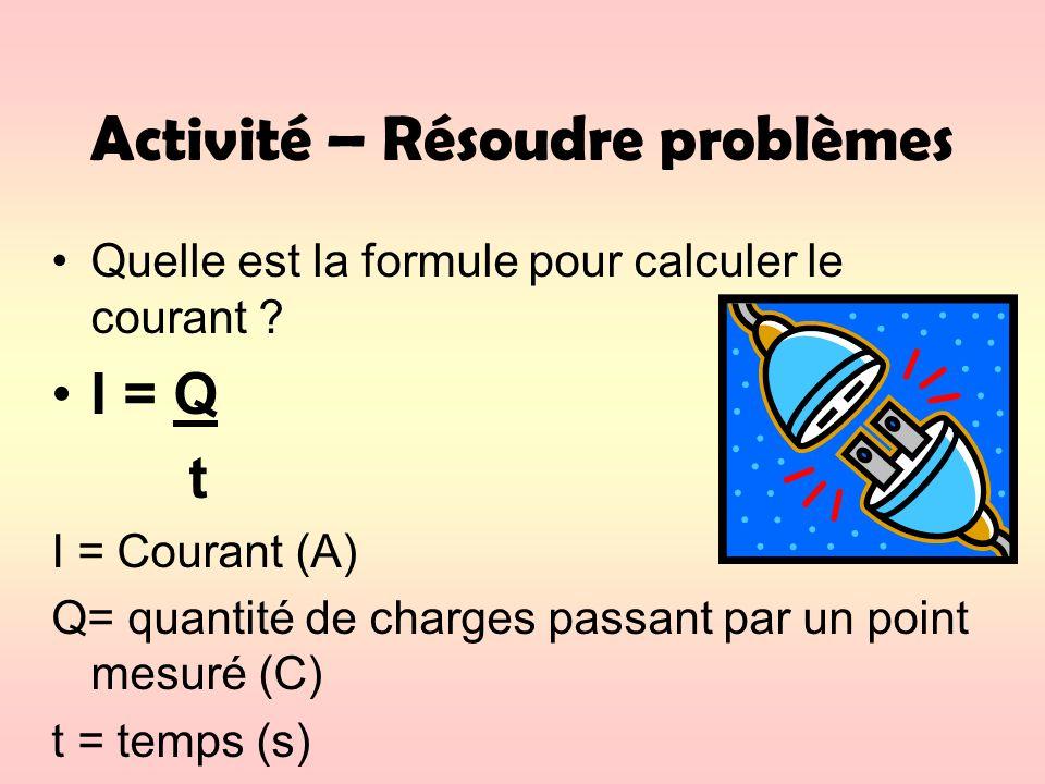 Activité – Résoudre problèmes Quelle est la formule pour calculer le courant ? I = Q t I = Courant (A) Q= quantité de charges passant par un point mes