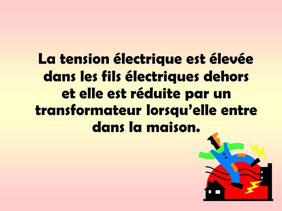 La tension électrique est élevée dans les fils électriques dehors et elle est réduite par un transformateur lorsquelle entre dans la maison.