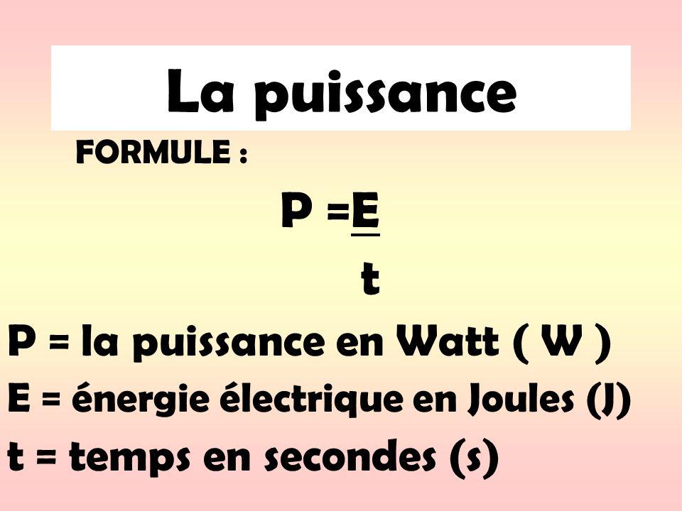 La puissance FORMULE : P =E t P = la puissance en Watt ( W ) E = énergie électrique en Joules (J) t = temps en secondes (s)