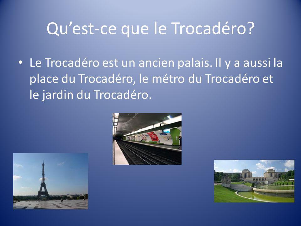 Quest-ce que le Trocadéro? Le Trocadéro est un ancien palais. Il y a aussi la place du Trocadéro, le métro du Trocadéro et le jardin du Trocadéro.