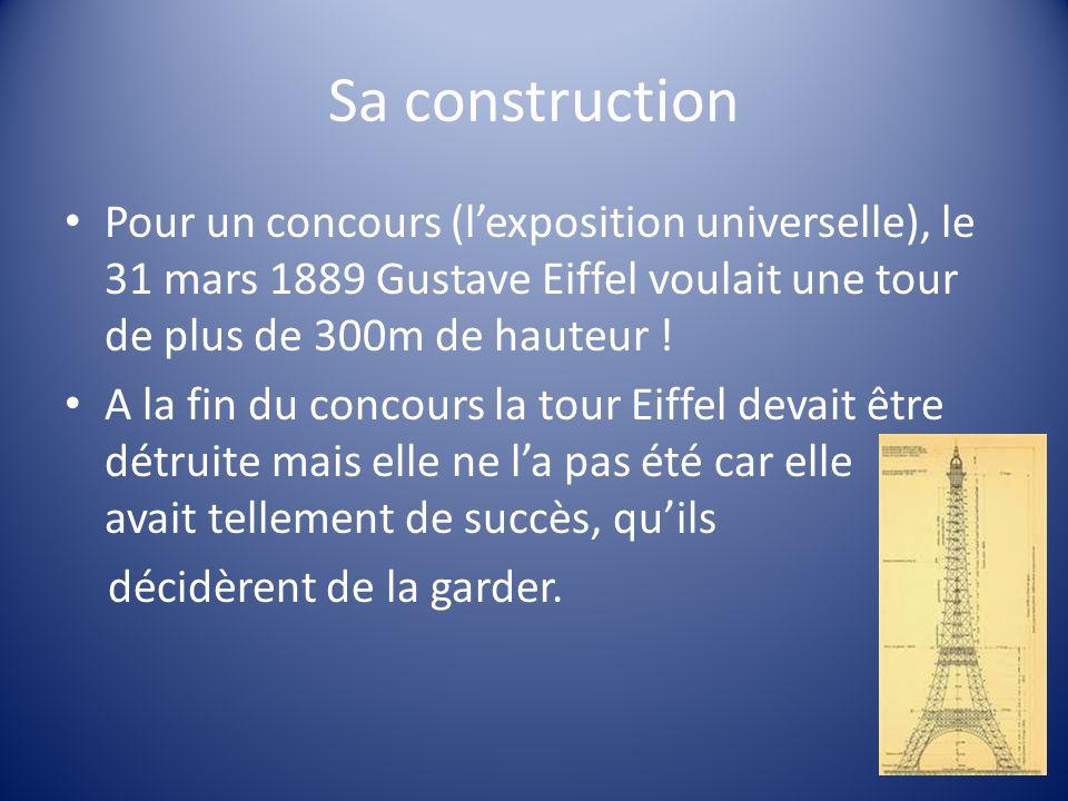 Sa construction Pour un concours (lexposition universelle), le 31 mars 1889 Gustave Eiffel voulait une tour de plus de 300m de hauteur ! A la fin du c