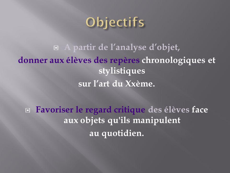 A partir de lanalyse dobjet, donner aux élèves des repères chronologiques et stylistiques sur lart du Xxème.