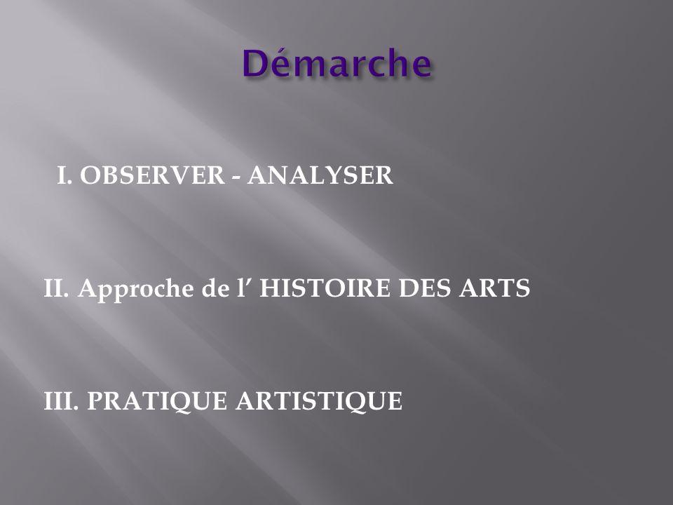 I. OBSERVER - ANALYSER II. Approche de l HISTOIRE DES ARTS III. PRATIQUE ARTISTIQUE