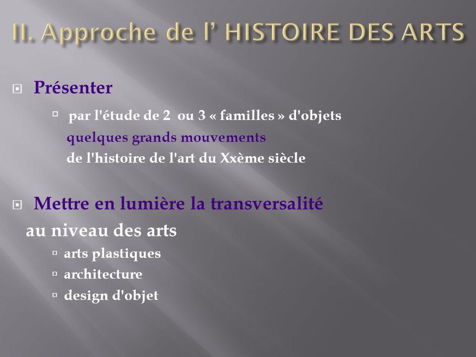 Présenter par l étude de 2 ou 3 « familles » d objets quelques grands mouvements de l histoire de l art du Xxème siècle Mettre en lumière la transversalité au niveau des arts arts plastiques architecture design d objet