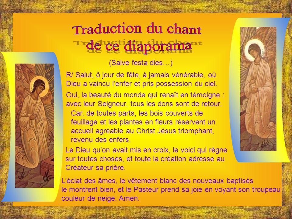 (Salve festa dies…) R/ Salut, ô jour de fête, à jamais vénérable, où Dieu a vaincu lenfer et pris possession du ciel.