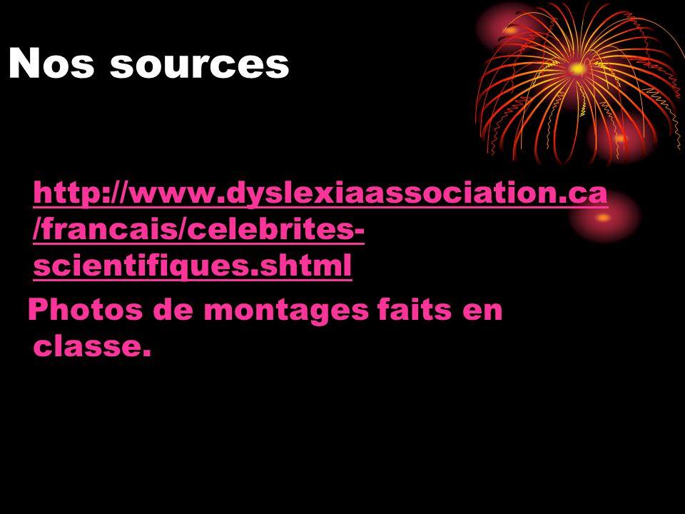 Nos sources http://www.dyslexiaassociation.ca /francais/celebrites- scientifiques.shtml Photos de montages faits en classe.