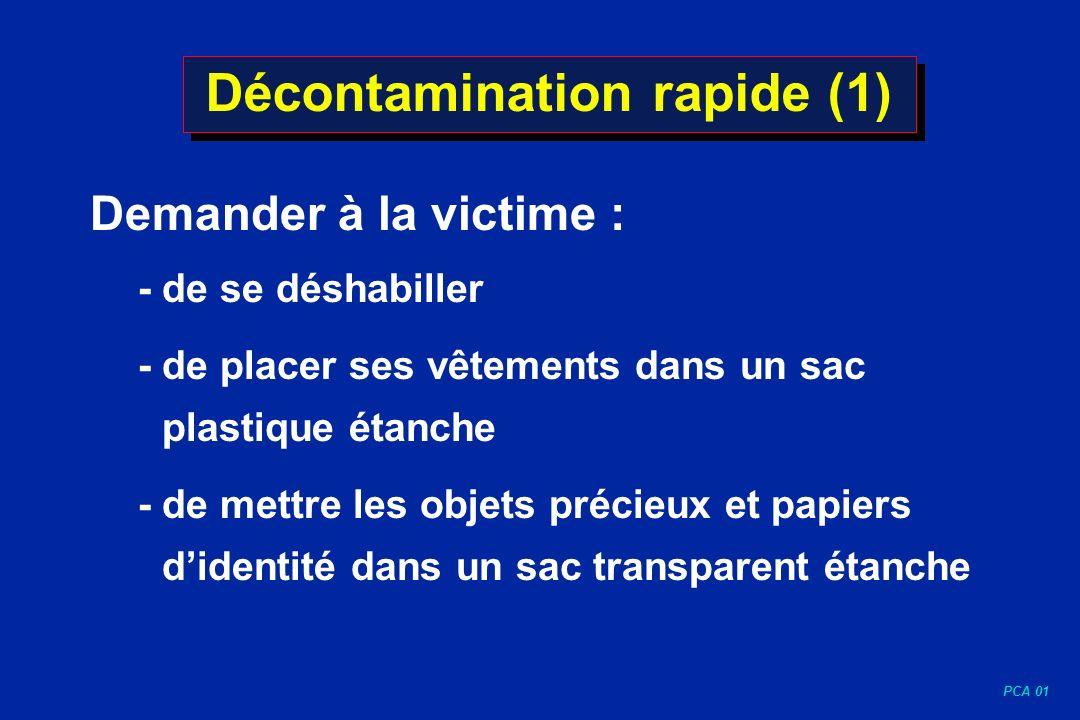 PCA 01 Décontamination rapide (1) Demander à la victime : - de se déshabiller - de placer ses vêtements dans un sac plastique étanche - de mettre les
