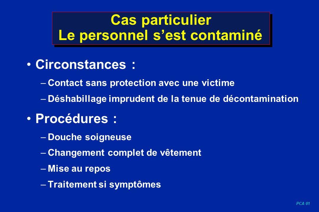 PCA 01 Cas particulier Le personnel sest contaminé Circonstances : –Contact sans protection avec une victime –Déshabillage imprudent de la tenue de dé