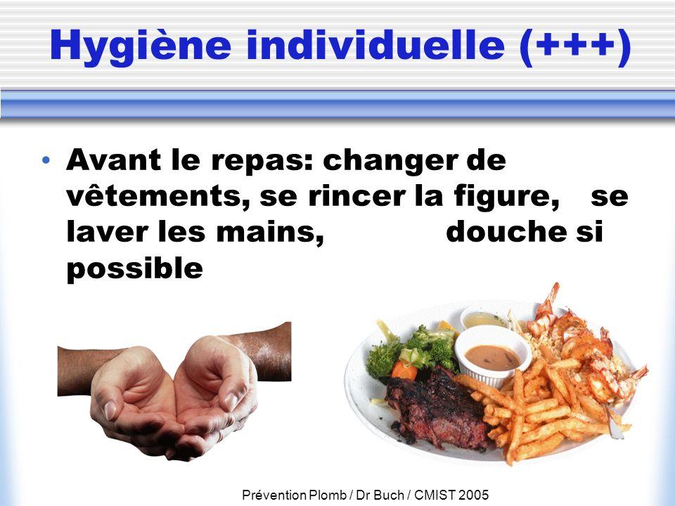 Prévention Plomb / Dr Buch / CMIST 2005 Hygiène individuelle (+++) Avant le repas: changer de vêtements, se rincer la figure, se laver les mains, douc