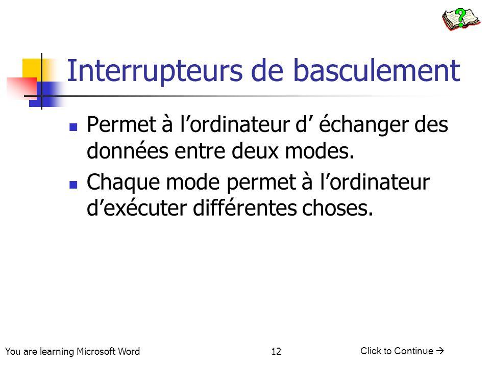You are learning Microsoft Word Click to Continue 12 Interrupteurs de basculement Permet à lordinateur d échanger des données entre deux modes.