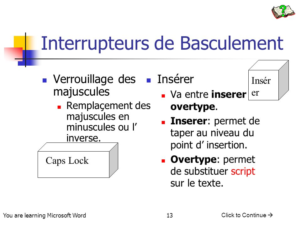 You are learning Microsoft Word Click to Continue 13 Interrupteurs de Basculement Verrouillage des majuscules Remplaçement des majuscules en minuscules ou l inverse.