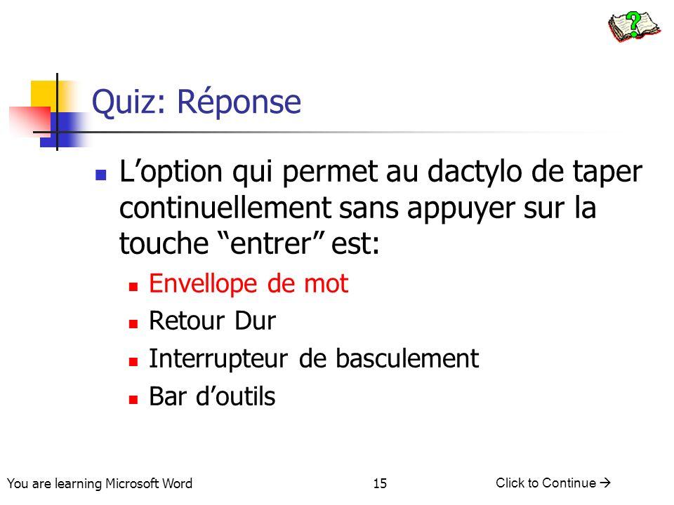 You are learning Microsoft Word Click to Continue 15 Quiz: Réponse Loption qui permet au dactylo de taper continuellement sans appuyer sur la touche entrer est: Envellope de mot Retour Dur Interrupteur de basculement Bar doutils