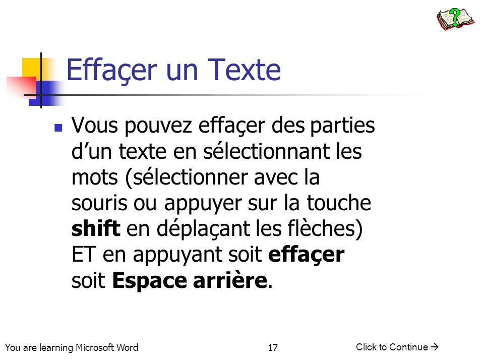 You are learning Microsoft Word Click to Continue 17 Effaçer un Texte Vous pouvez effaçer des parties dun texte en sélectionnant les mots (sélectionner avec la souris ou appuyer sur la touche shift en déplaçant les flèches) ET en appuyant soit effaçer soit Espace arrière.