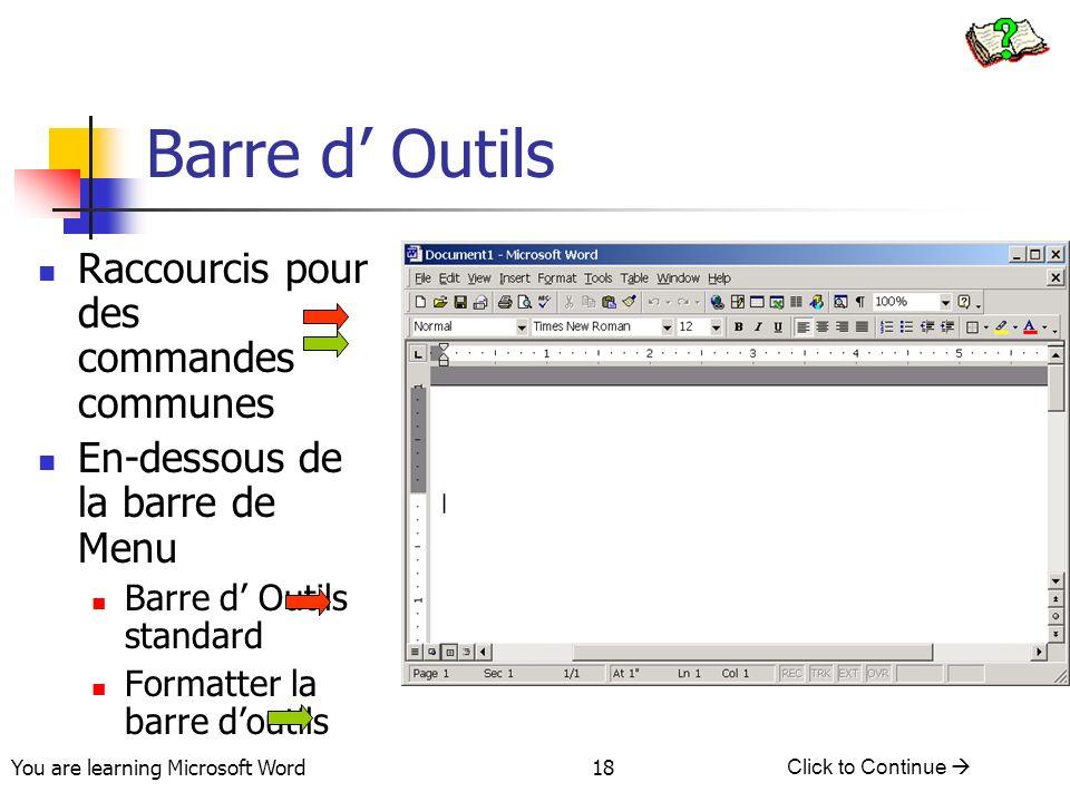 You are learning Microsoft Word Click to Continue 18 Barre d Outils Raccourcis pour des commandes communes En-dessous de la barre de Menu Barre d Outils standard Formatter la barre doutils