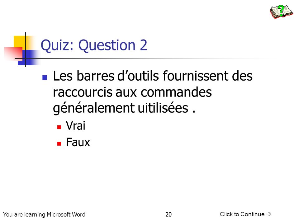 You are learning Microsoft Word Click to Continue 20 Quiz: Question 2 Les barres doutils fournissent des raccourcis aux commandes généralement uitilisées.