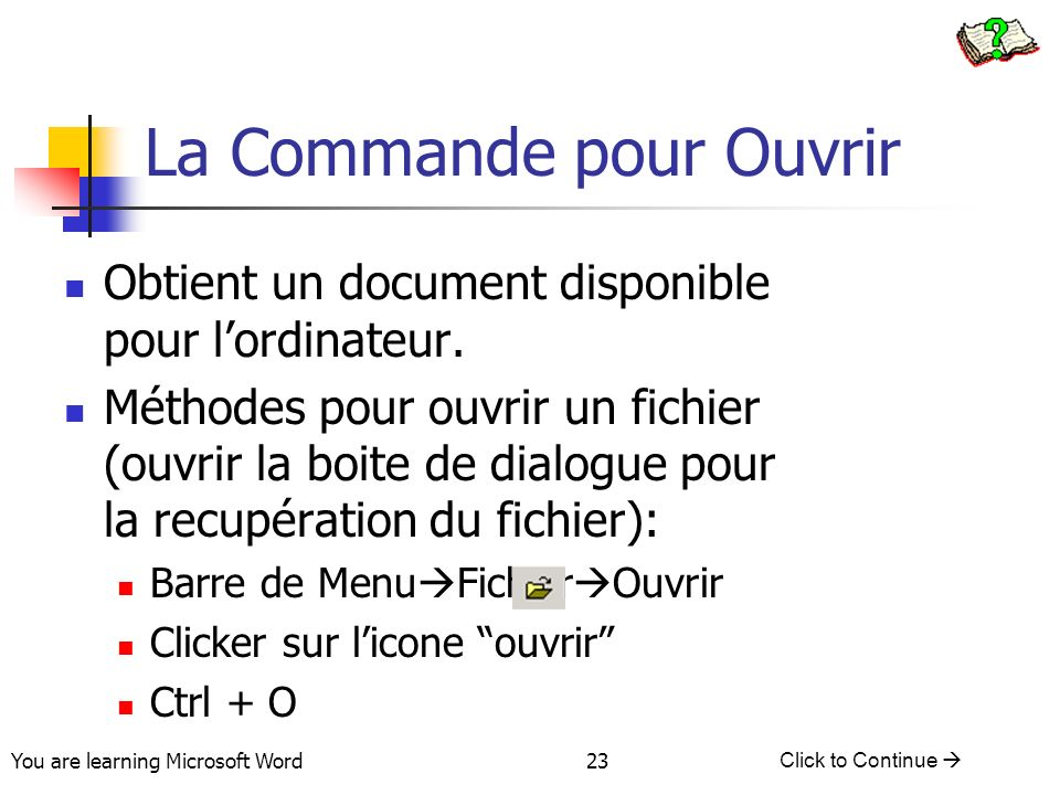 You are learning Microsoft Word Click to Continue 23 La Commande pour Ouvrir Obtient un document disponible pour lordinateur.