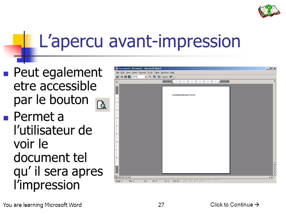 You are learning Microsoft Word Click to Continue 27 Lapercu avant-impression Peut egalement etre accessible par le bouton Permet a lutilisateur de voir le document tel qu il sera apres limpression
