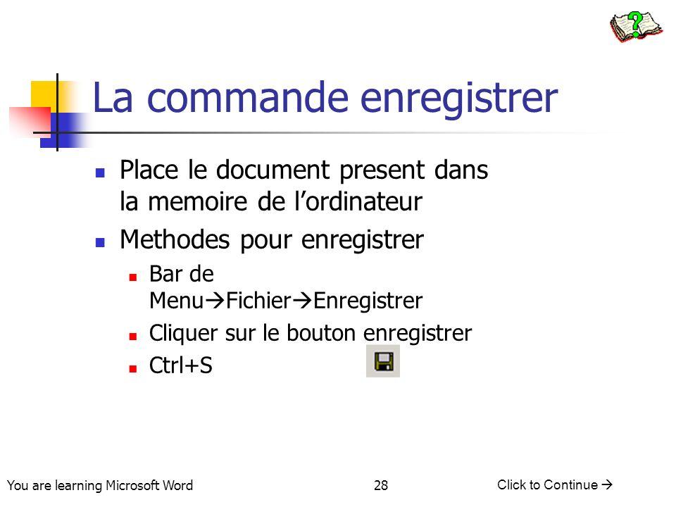 You are learning Microsoft Word Click to Continue 28 La commande enregistrer Place le document present dans la memoire de lordinateur Methodes pour enregistrer Bar de Menu Fichier Enregistrer Cliquer sur le bouton enregistrer Ctrl+S