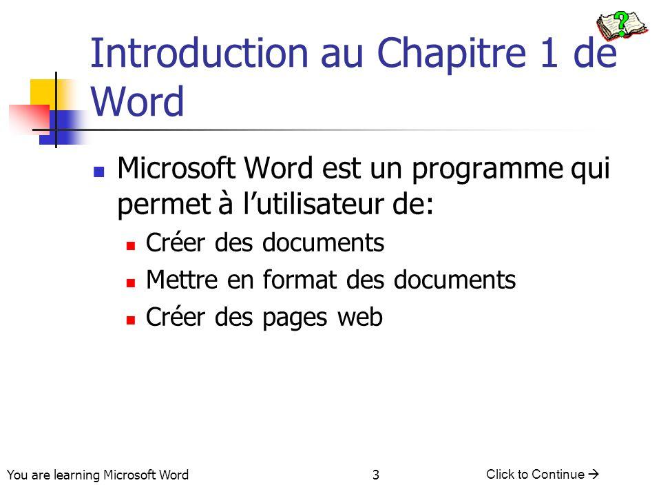 You are learning Microsoft Word Click to Continue 3 Introduction au Chapitre 1 de Word Microsoft Word est un programme qui permet à lutilisateur de: Créer des documents Mettre en format des documents Créer des pages web