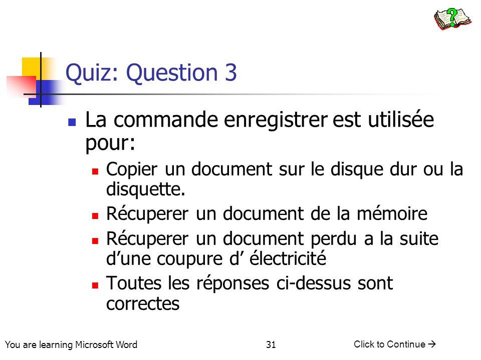 You are learning Microsoft Word Click to Continue 31 Quiz: Question 3 La commande enregistrer est utilisée pour: Copier un document sur le disque dur ou la disquette.