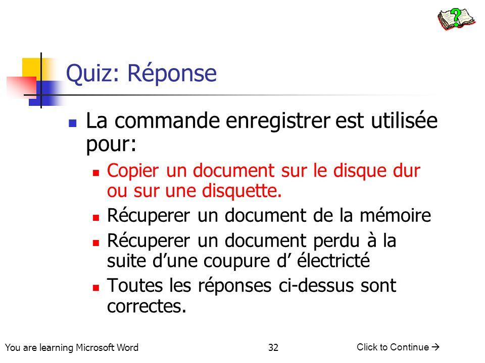 You are learning Microsoft Word Click to Continue 32 Quiz: Réponse La commande enregistrer est utilisée pour: Copier un document sur le disque dur ou sur une disquette.