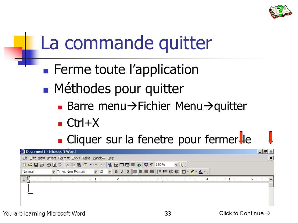 You are learning Microsoft Word Click to Continue 33 La commande quitter Ferme toute lapplication Méthodes pour quitter Barre menu Fichier Menu quitter Ctrl+X Cliquer sur la fenetre pour fermer le bouton