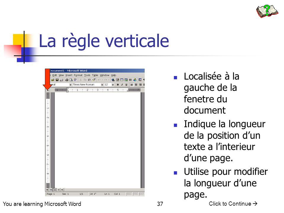 You are learning Microsoft Word Click to Continue 37 La règle verticale Localisée à la gauche de la fenetre du document Indique la longueur de la position dun texte a linterieur dune page.