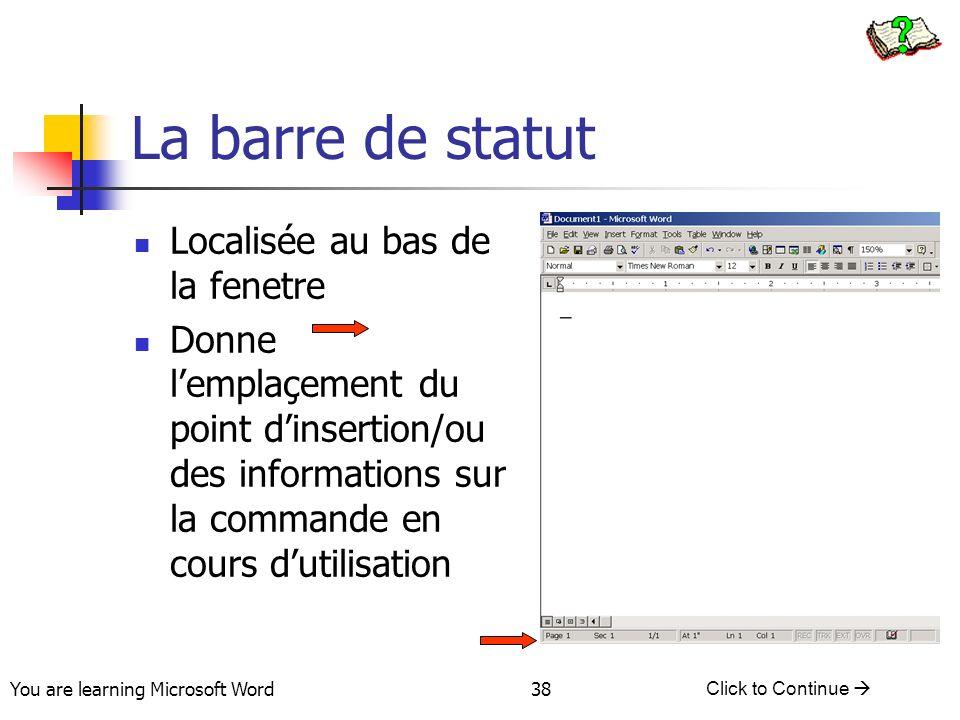 You are learning Microsoft Word Click to Continue 38 La barre de statut Localisée au bas de la fenetre Donne lemplaçement du point dinsertion/ou des informations sur la commande en cours dutilisation