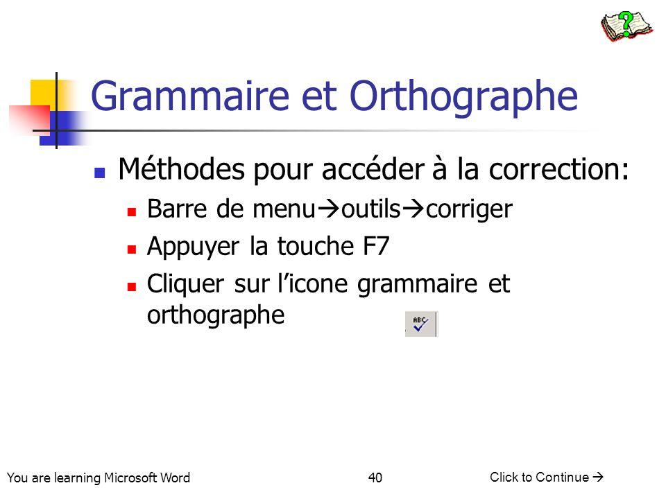 You are learning Microsoft Word Click to Continue 40 Grammaire et Orthographe Méthodes pour accéder à la correction: Barre de menu outils corriger Appuyer la touche F7 Cliquer sur licone grammaire et orthographe