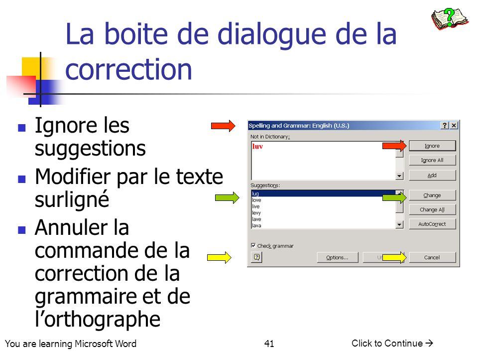 You are learning Microsoft Word Click to Continue 41 La boite de dialogue de la correction Ignore les suggestions Modifier par le texte surligné Annuler la commande de la correction de la grammaire et de lorthographe