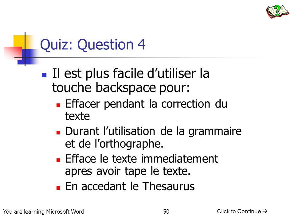 You are learning Microsoft Word Click to Continue 50 Quiz: Question 4 Il est plus facile dutiliser la touche backspace pour: Effacer pendant la correction du texte Durant lutilisation de la grammaire et de lorthographe.