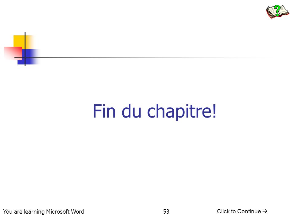 You are learning Microsoft Word Click to Continue 53 Fin du chapitre!