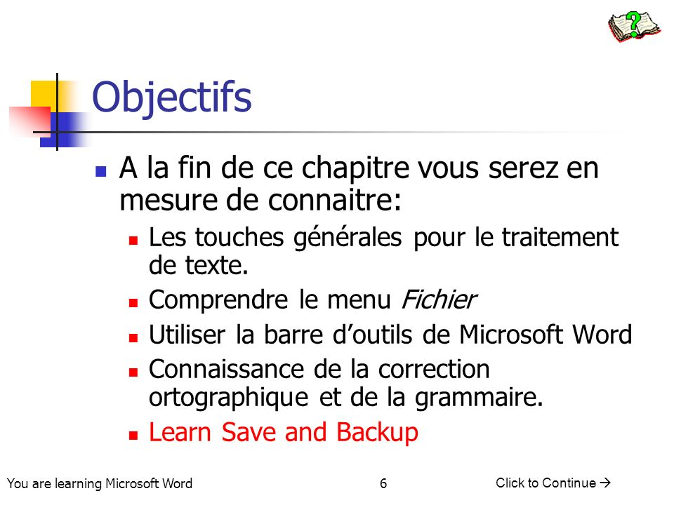 You are learning Microsoft Word Click to Continue 6 Objectifs A la fin de ce chapitre vous serez en mesure de connaitre: Les touches générales pour le traitement de texte.