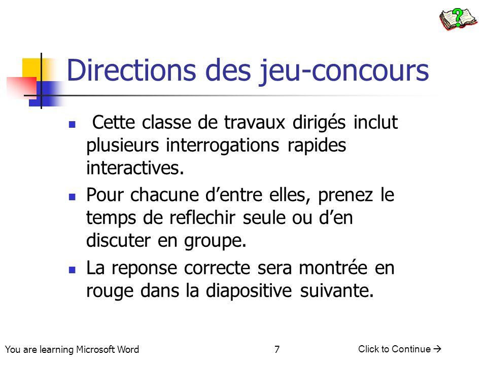 You are learning Microsoft Word Click to Continue 7 Directions des jeu-concours Cette classe de travaux dirigés inclut plusieurs interrogations rapides interactives.