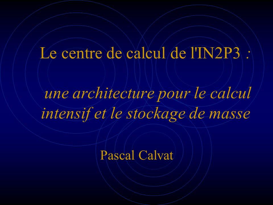 Le centre de calcul de l'IN2P3 : une architecture pour le calcul intensif et le stockage de masse Pascal Calvat