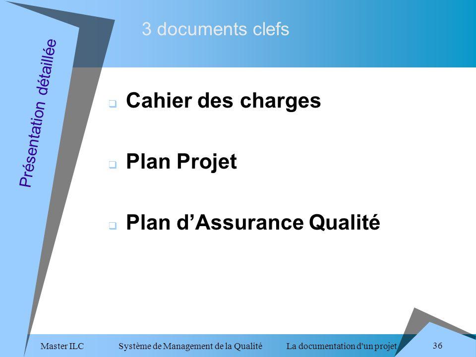 Master ILC Système de Management de la Qualité La documentation d un projet 36 3 documents clefs Présentation détaillée Cahier des charges Plan Projet Plan dAssurance Qualité