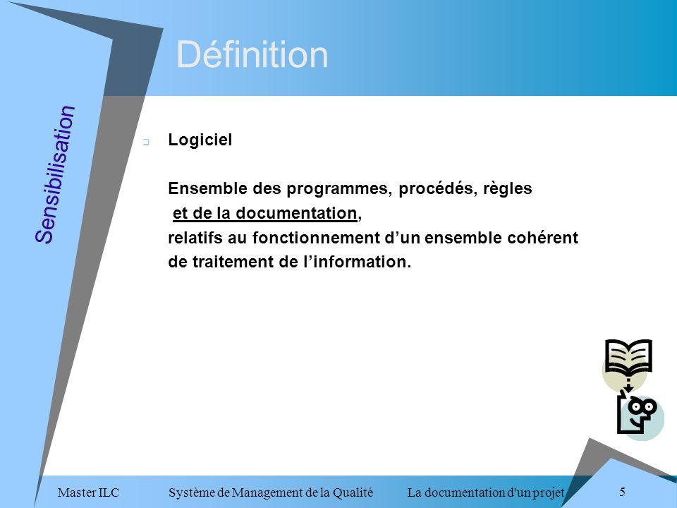 Master ILC Système de Management de la Qualité La documentation d un projet 5 Sensibilisation Logiciel Ensemble des programmes, procédés, règles et de la documentation, relatifs au fonctionnement dun ensemble cohérent de traitement de linformation.