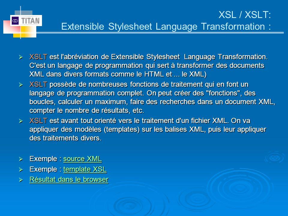XSL / XSLT: Extensible Stylesheet Language Transformation : XSLT est l'abréviation de Extensible Stylesheet Language Transformation. C'est un langage