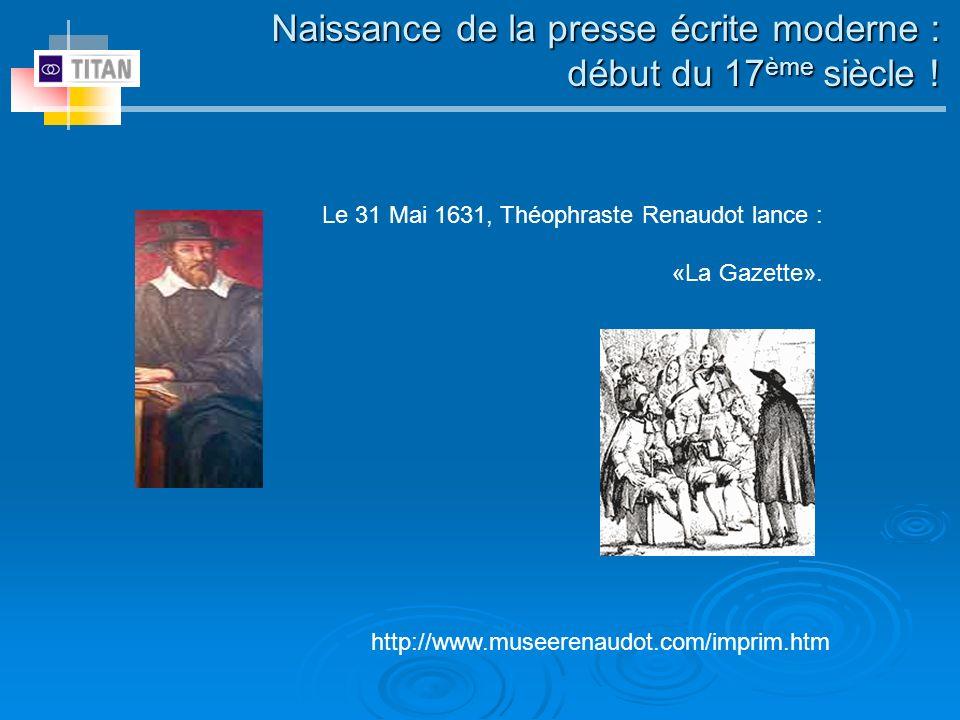 Naissance de la presse écrite moderne : début du 17 ème siècle ! Le 31 Mai 1631, Théophraste Renaudot lance : «La Gazette». http://www.museerenaudot.c