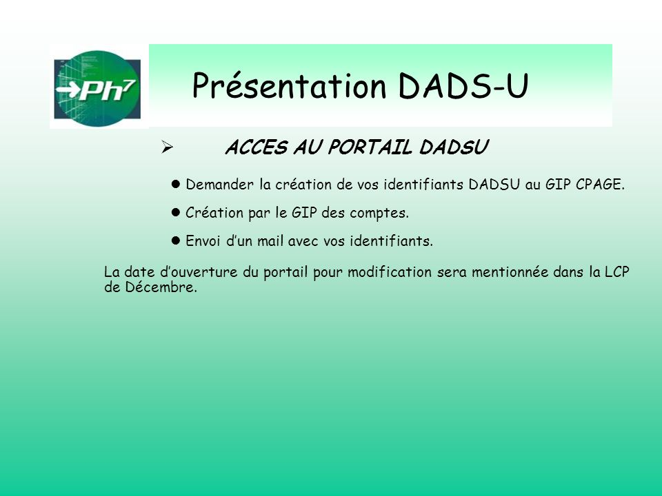 Présentation DADS-U ACCES AU PORTAIL DADSU Demander la création de vos identifiants DADSU au GIP CPAGE. Création par le GIP des comptes. Envoi dun mai