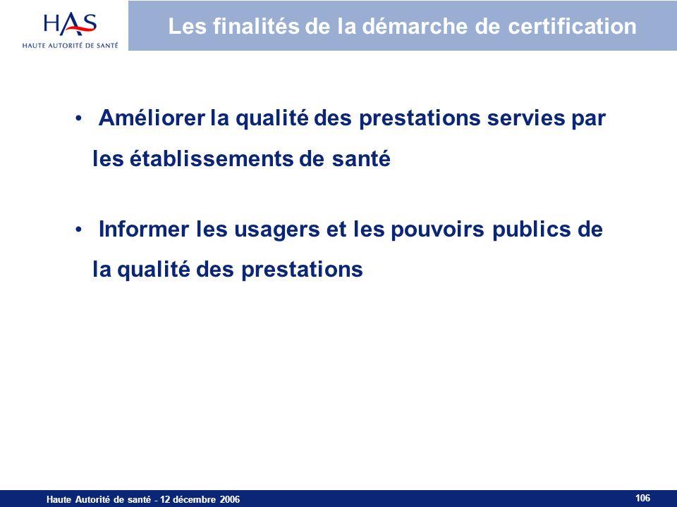 106 Haute Autorité de santé - 12 décembre 2006 Les finalités de la démarche de certification Améliorer la qualité des prestations servies par les établissements de santé Informer les usagers et les pouvoirs publics de la qualité des prestations